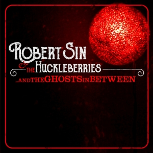 Robert Sin and the Huckleberries - ...And the Ghosts in Between (G.O.D. Records)