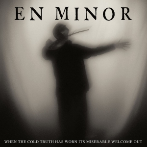 EN MINOR - When The Cold Truth Has Worn Its Miserable Welcome Out  (Season Of Mist/2020)