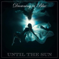 UNTIL THE SUN – Drowning In Blue  (Self Release/2021)