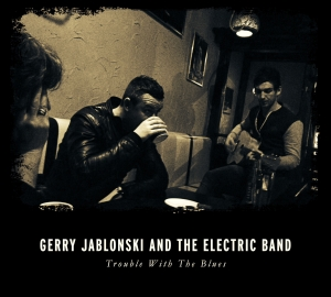 GERRY JABLONSKI AND THE ELECTRIC BAND - Trouble with the Blues (Self-Released)