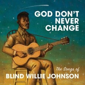 GOD DON'T EVER CHANGE - The songs of Blind Willie Johnson